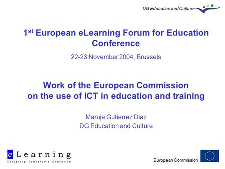 European Commission DG Education and Culture 1 st European eLearning Forum for Education Conference 22-23 November 2004, Brussels Work of the European.