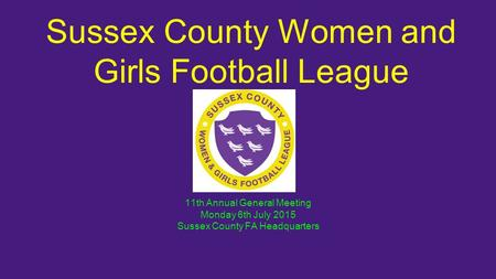 Sussex County Women and Girls Football League 11th Annual General Meeting Monday 6th July 2015 Sussex County FA Headquarters.