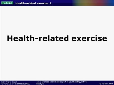 © Folens 2009 FOR EDEXCEL 1.1.3 Exercise and fitness as part of your healthy, active lifestyle Health-related exercise 1 Health-related exercise.