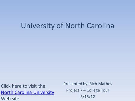 University of North Carolina Presented by: Rich Mathes Project 7 – College Tour 5/15/12 Click here to visit the North Carolina University Web site North.