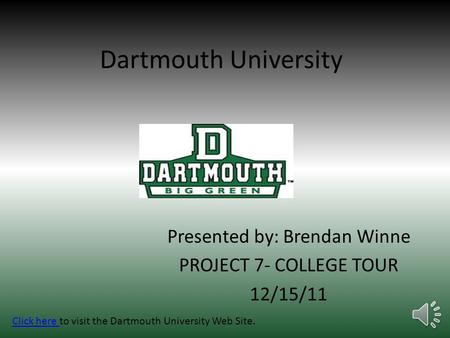 Dartmouth University Presented by: Brendan Winne PROJECT 7- COLLEGE TOUR 12/15/11 Click here Click here to visit the Dartmouth University Web Site.