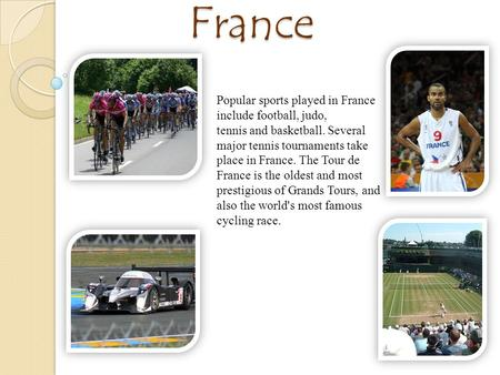 Sport in France Popular sports played in France include football, judo, tennis and basketball. Several major tennis tournaments take place in France. The.