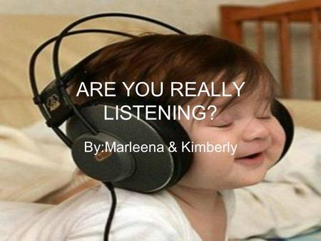 ARE YOU REALLY LISTENING? By:Marleena & Kimberly.