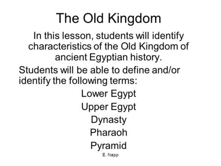 E. Napp The Old Kingdom In this lesson, students will identify characteristics of the Old Kingdom of ancient Egyptian history. Students will be able to.