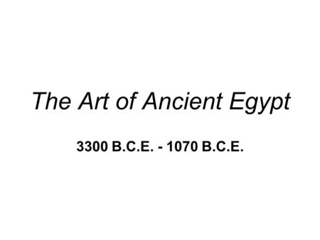 The Art of Ancient Egypt 3300 B.C.E. - 1070 B.C.E.