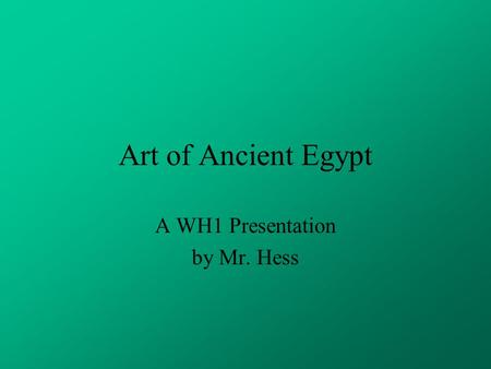 Art of Ancient Egypt A WH1 Presentation by Mr. Hess.