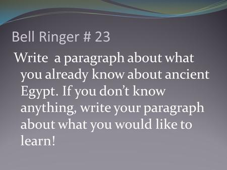 Bell Ringer # 23 Write a paragraph about what you already know about ancient Egypt. If you don't know anything, write your paragraph about what you would.