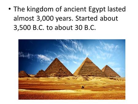 The kingdom of ancient Egypt lasted almost 3,000 years. Started about 3,500 B.C. to about 30 B.C.