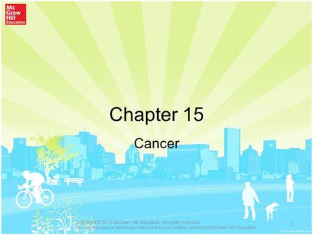 Chapter 15 Cancer 1 Copyright © 2015 McGraw-Hill Education. All rights reserved. No reproduction or distribution without the prior written consent of McGraw-Hill.
