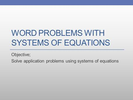 WORD PROBLEMS WITH SYSTEMS OF EQUATIONS Objective; Solve application problems using systems of equations.