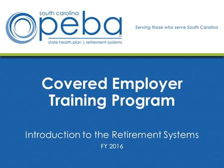 Covered Employer Training Program Introduction to the Retirement Systems FY 2016.