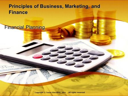 Principles of Business, Marketing, and Finance Financial Planning Copyright © Texas Education, 2011. All rights reserved.