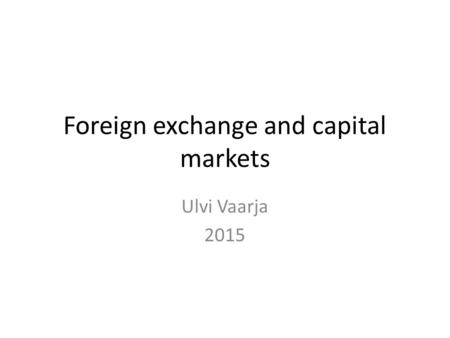 Foreign <strong>exchange</strong> and capital markets Ulvi Vaarja 2015.