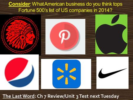 Consider: What American business do you think tops Fortune 500's list of US companies in 2014? The Last Word: Ch 7 Review/Unit 3 Test next Tuesday.