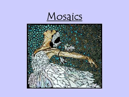 Mosaics. Mosaic Art Continued… Question How would you describe mosaic art? Discuss in your groups!