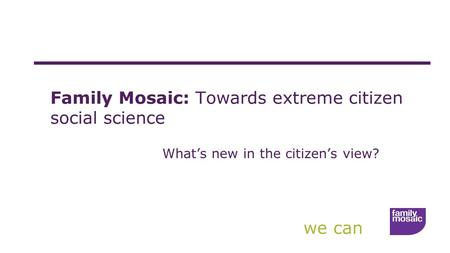 We can Family Mosaic: Towards extreme citizen social science What's new in the citizen's view?