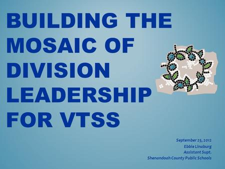 BUILDING THE MOSAIC OF DIVISION LEADERSHIP FOR VTSS September 25, 2012 Ebbie Linaburg Assistant Supt. Shenandoah County Public Schools.