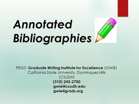 Annotated Bibliographies PEGS' Graduate Writing Institute for Excellence (GWIE) California State University, Dominquez Hills (CSUDH) (310) 243-2700
