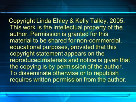Copyright Linda Ehley & Kelly Talley, 2005. This work is the intellectual property of the author. Permission is granted for this material to be shared.
