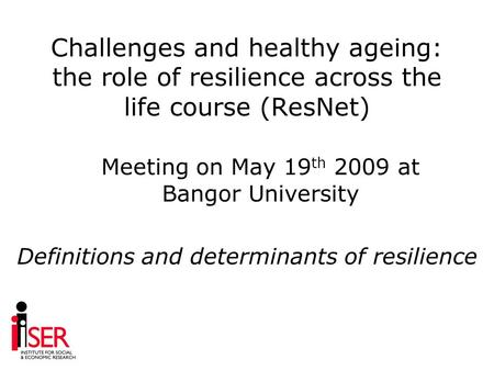Challenges and healthy ageing: the role of resilience across the life course (ResNet) Definitions and determinants of resilience Meeting on May 19 th 2009.