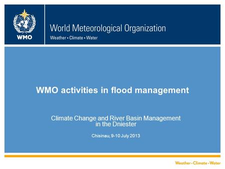 WMO activities in flood management Climate Change and River Basin Management in the Dniester Chisinau, 9-10 July 2013.