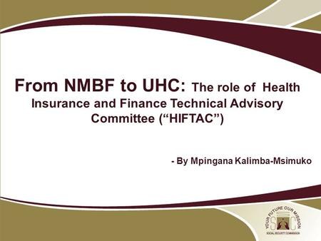 "09 May 2012 NPF From NMBF to UHC: The role of Health Insurance and Finance Technical Advisory Committee (""HIFTAC"") - By Mpingana Kalimba-Msimuko."