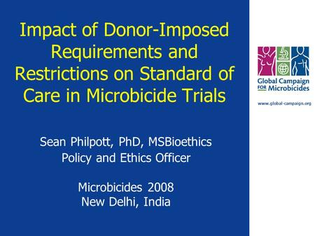 Www.global-campaign.org Impact of Donor-Imposed Requirements and Restrictions on Standard of Care in Microbicide Trials Sean Philpott, PhD, MSBioethics.