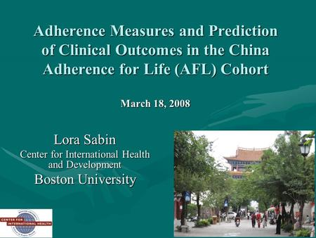 1 Adherence Measures and Prediction of Clinical Outcomes in the China Adherence for Life (AFL) Cohort March 18, 2008 Lora Sabin Center for International.