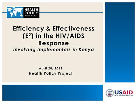 April 20, 2012 Health Policy Project Efficiency & Effectiveness (E 2 ) in the HIV/AIDS Response Involving Implementers in Kenya.