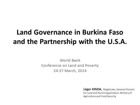 Land Governance in Burkina Faso and the Partnership with the U.S.A. World Bank Conference on Land and Poverty 24-27 March, 2014 Léger KINDA, Magistrate,