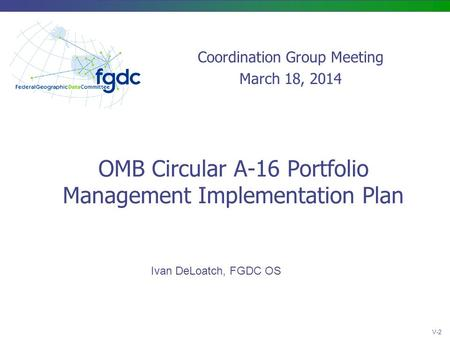 OMB Circular A-16 Portfolio Management Implementation Plan Ivan DeLoatch, FGDC OS Coordination Group Meeting March 18, 2014 V-2.