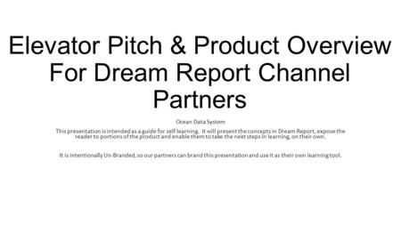 Elevator Pitch & Product Overview For Dream Report Channel Partners Ocean Data System This presentation is intended as a guide for self learning. It will.