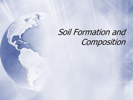 Soil Formation and Composition Biotic (living) Abiotic (nonliving) 1. Make a table and list 5 examples of each.