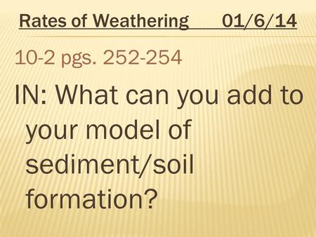 Rates of Weathering 01/6/14 10-2 pgs. 252-254 IN: What can you add to your model of sediment/soil formation?