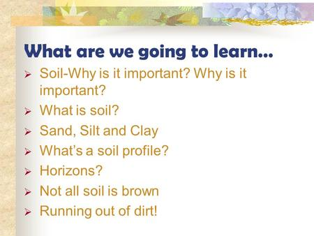 What are we going to learn…  Soil-Why is it important? Why is it important?  What is soil?  Sand, Silt and Clay  What's a soil profile?  Horizons?