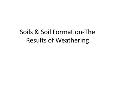 Soils & Soil Formation-The Results of Weathering.