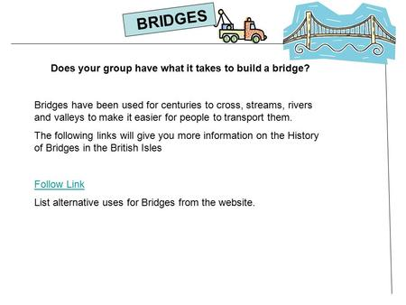 Does your group have what it takes to build a bridge? Bridges have been used for centuries to cross, streams, rivers and valleys to make it easier for.