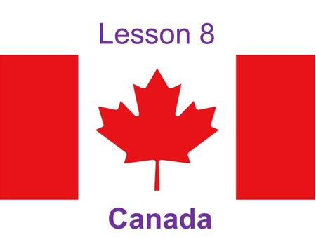 Lesson 8 Canada. This country is Canada. Who lives in Canada? Do you know about Canada? What do you know about Canada? flag language capital city.