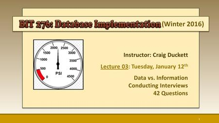 (Winter 2016) Instructor: Craig Duckett Lecture 03: Tuesday, January 12 th Data vs. Information Conducting Interviews 42 Questions 1.