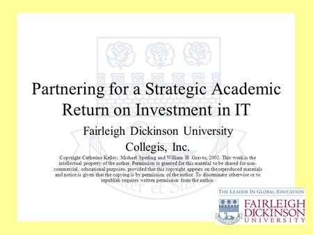 Partnering for a Strategic Academic Return on Investment in IT Fairleigh Dickinson University Collegis, Inc. Copyright Catherine Kelley, Michael Sperling.