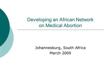 Developing an African Network on Medical Abortion Johannesburg, South Africa March 2009.