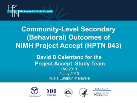 Community-Level Secondary (Behavioral) Outcomes of NIMH Project Accept (HPTN 043) David D Celentano for the Project Accept Study Team IAS 2013 2 July 2013.