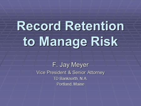 Record Retention to Manage Risk F. Jay Meyer Vice President & Senior Attorney TD Banknorth, N.A. Portland, Maine.