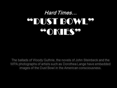 "Hard Times… ""DUST BOWL"" ""OKIES"" The ballads of Woody Guthrie, the novels of John Steinbeck and the WPA photographs of artists such as Dorothea Lange."