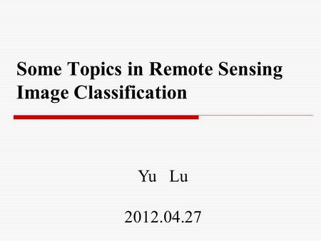 Some Topics in Remote Sensing Image Classification Yu Lu 2012.04.27.