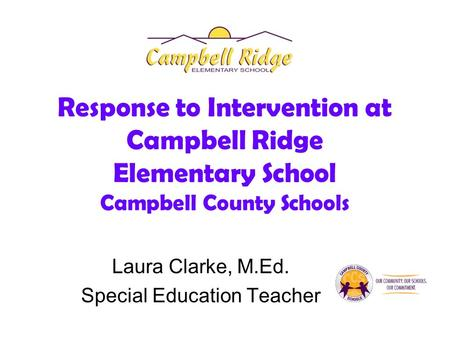 Response to Intervention at Campbell Ridge Elementary School Campbell County Schools Laura Clarke, M.Ed. Special Education Teacher.