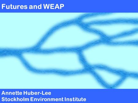 Futures and WEAP Annette Huber-Lee Stockholm Environment Institute.
