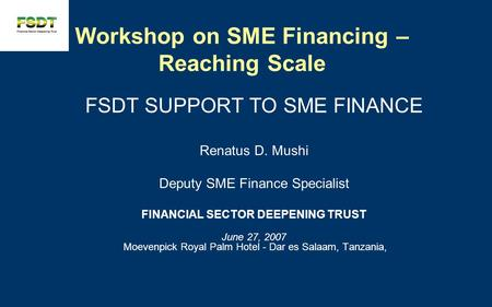 Workshop on SME Financing – Reaching Scale FSDT SUPPORT TO SME FINANCE Renatus D. Mushi Deputy SME Finance Specialist FINANCIAL SECTOR DEEPENING TRUST.