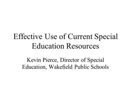 Effective Use of Current Special Education Resources Kevin Pierce, Director of Special Education, Wakefield Public Schools.