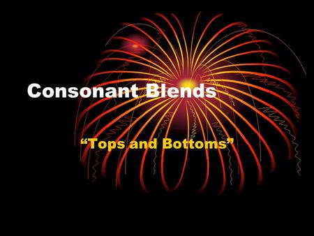 "Consonant Blends ""Tops and Bottoms"". Consonant Blends Clever What are the first two letters of clever? What is the sound of each letter? C/k/, l/l/ Do."